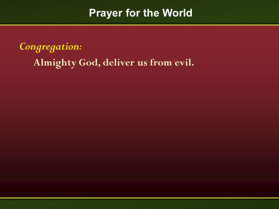 Prayer for the World Congregation: Almighty God, deliver us from evil.