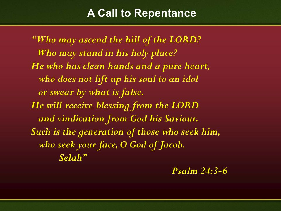 "A Call to Repentance ""Who may ascend the hill of the LORD? Who may stand in his holy place? He who has clean hands and a pure heart, who does not lift"