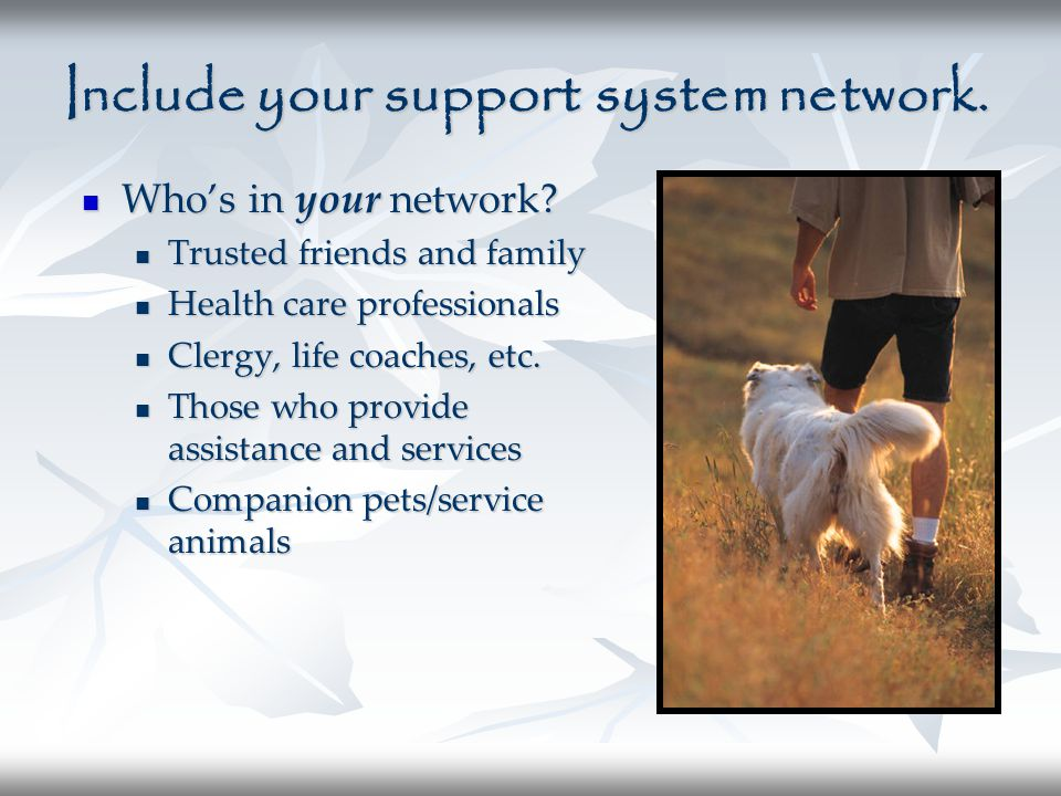 Include your support system network. Who's in your network? Who's in your network? Trusted friends and family Health care professionals Clergy, life c