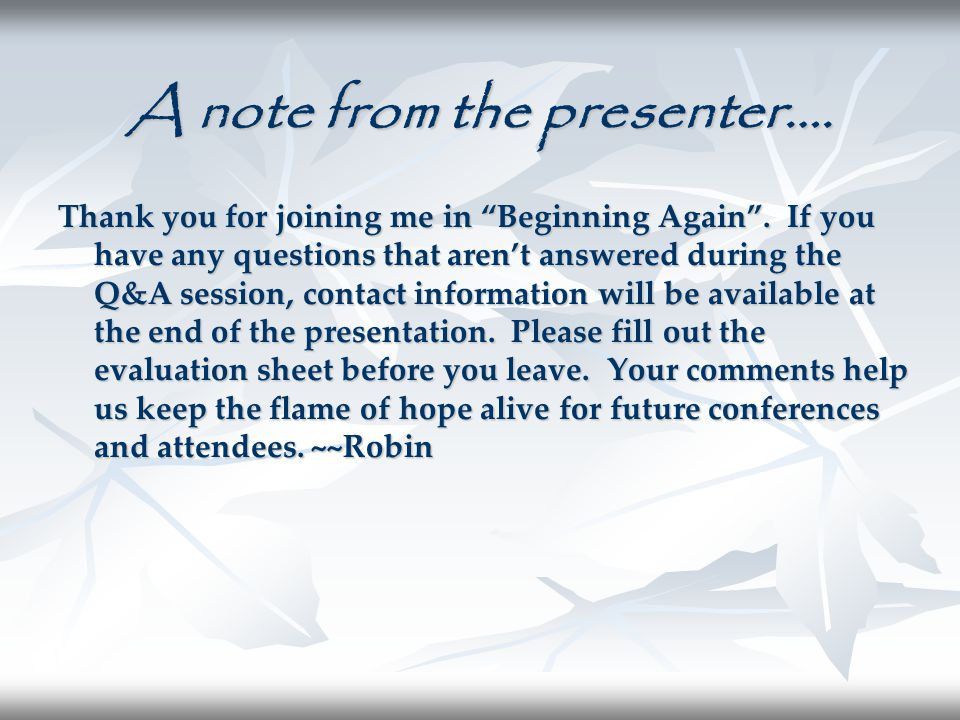 "A note from the presenter…. Thank you for joining me in ""Beginning Again"". If you have any questions that aren't answered during the Q&A session, cont"