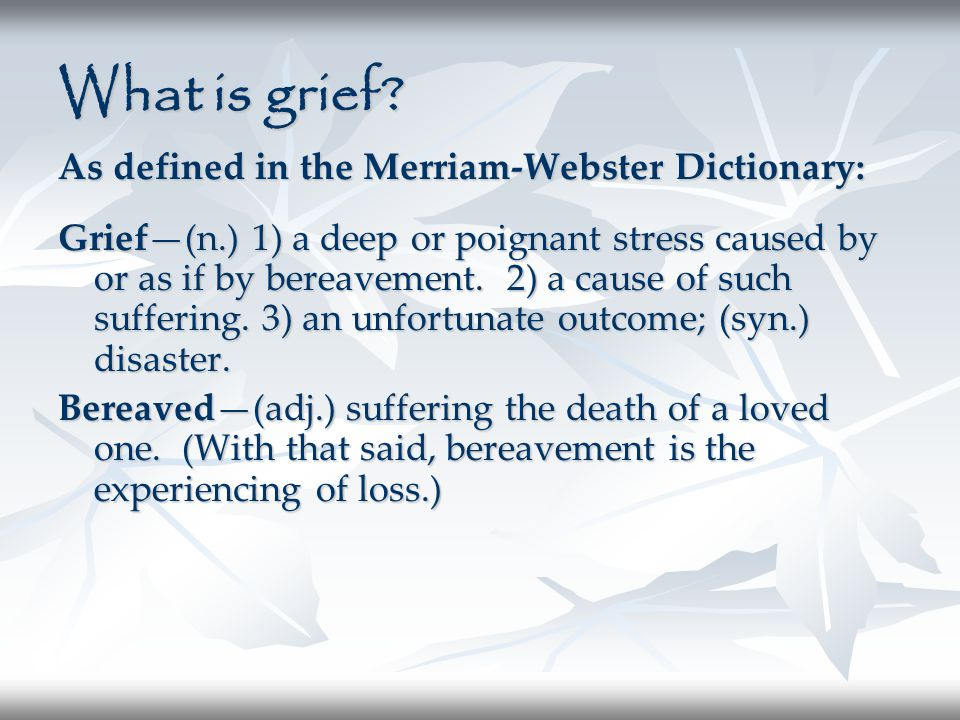 What is grief? As defined in the Merriam-Webster Dictionary: Grief—(n.) 1) a deep or poignant stress caused by or as if by bereavement. 2) a cause of