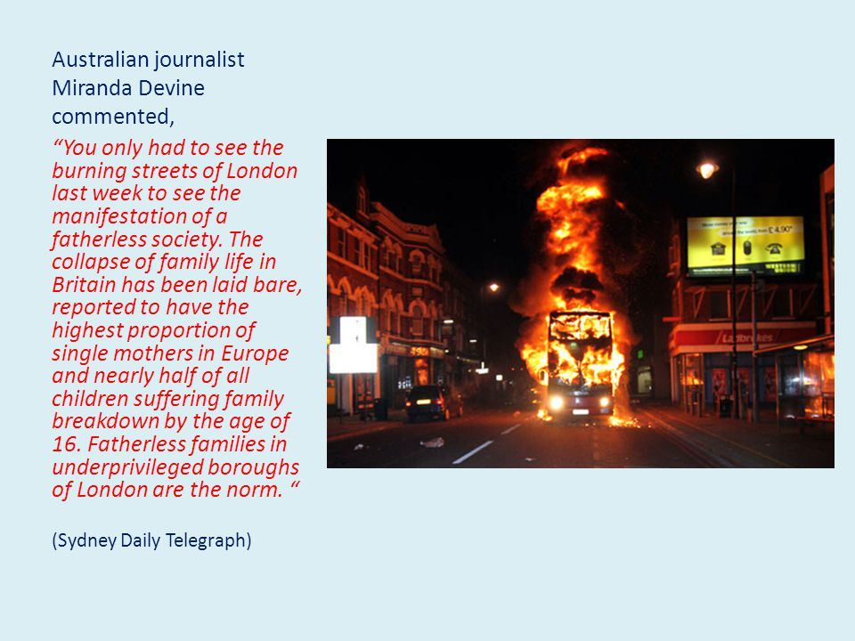 Australian journalist Miranda Devine commented, You only had to see the burning streets of London last week to see the manifestation of a fatherless society.