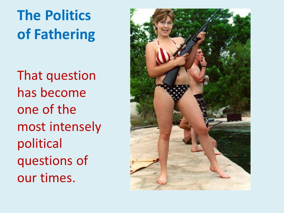 The Politics of Fathering That question has become one of the most intensely political questions of our times.