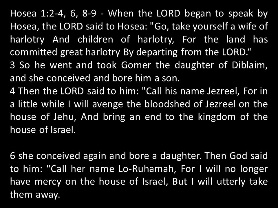 Hosea 1:2-4, 6, 8-9 - When the LORD began to speak by Hosea, the LORD said to Hosea: Go, take yourself a wife of harlotry And children of harlotry, For the land has committed great harlotry By departing from the LORD. 3 So he went and took Gomer the daughter of Diblaim, and she conceived and bore him a son.