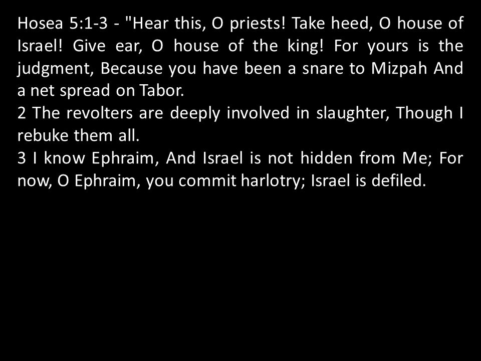 Hosea 5:1-3 - Hear this, O priests. Take heed, O house of Israel.