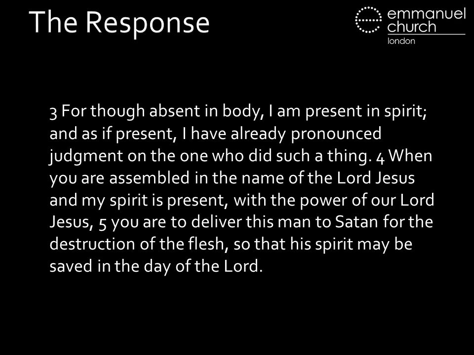 The Response 3 For though absent in body, I am present in spirit; and as if present, I have already pronounced judgment on the one who did such a thing.