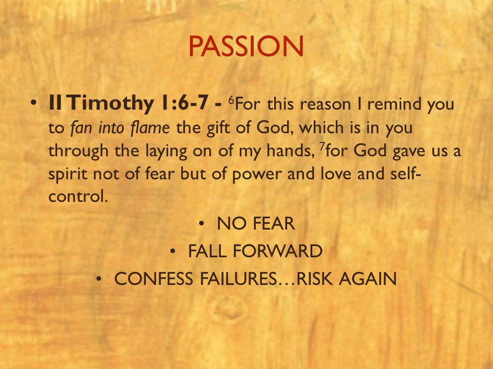 PASSION II Timothy 1:6-7 - 6 For this reason I remind you to fan into flame the gift of God, which is in you through the laying on of my hands, 7 for