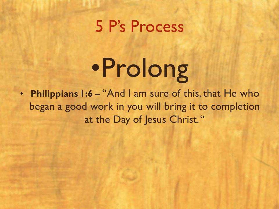 "5 P's Process Prolong Philippians 1:6 – ""And I am sure of this, that He who began a good work in you will bring it to completion at the Day of Jesus C"