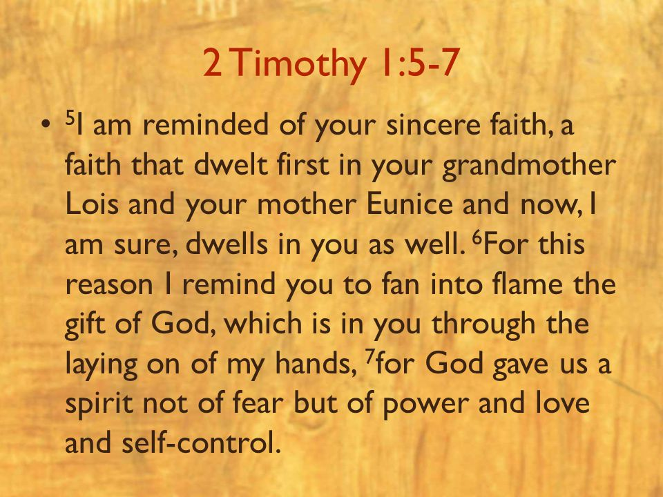 2 Timothy 1:5-7 5 I am reminded of your sincere faith, a faith that dwelt first in your grandmother Lois and your mother Eunice and now, I am sure, dw