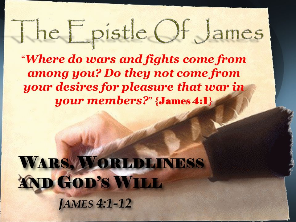 W ARS, W ORLDLINESS AND G OD ' S W ILL J AMES 4:1-12 W ARS, W ORLDLINESS AND G OD ' S W ILL J AMES 4:1-12 Where do wars and fights come from among you.