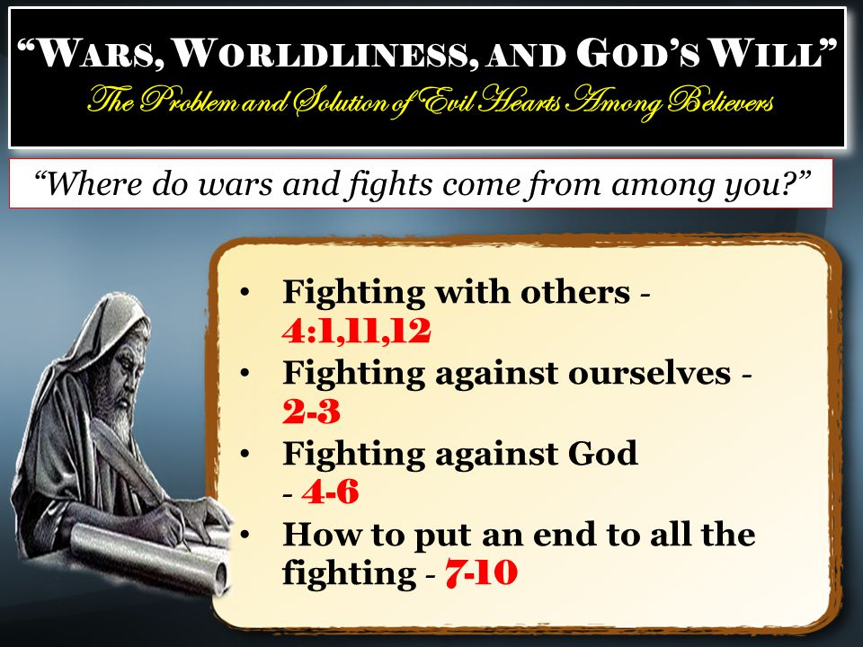 W ARS, W ORLDLINESS, AND G OD ' S W ILL The Problem and Solution of Evil Hearts Among Believers W ARS, W ORLDLINESS, AND G OD ' S W ILL The Problem and Solution of Evil Hearts Among Believers Fighting with others - 4:1,11,12 Fighting against ourselves - 2-3 Fighting against God - 4-6 How to put an end to all the fighting - 7-10 Where do wars and fights come from among you?