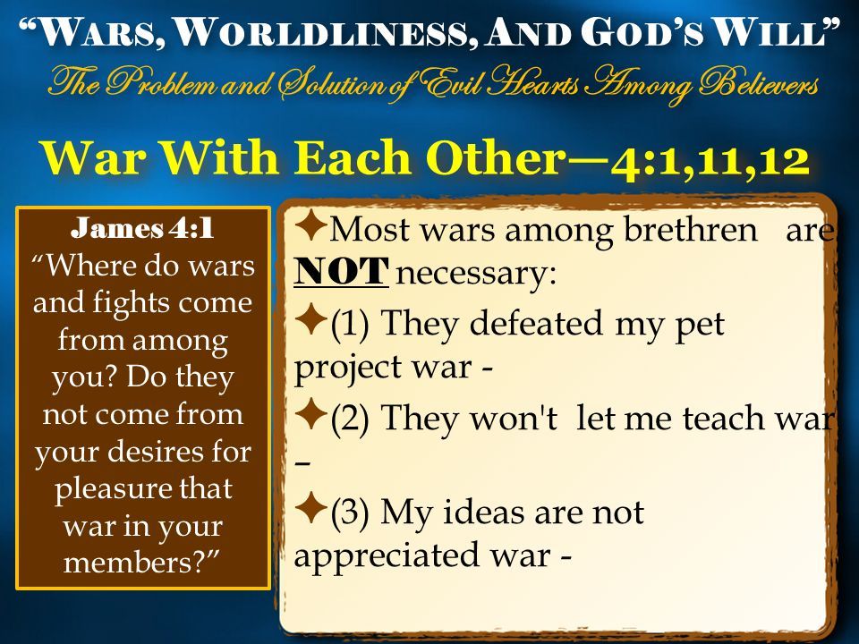 War With Each Other—4:1,11,12 ✦ Most wars among brethren are NOT necessary: ✦ (1) They defeated my pet project war - ✦ (2) They won t let me teach war – ✦ (3) My ideas are not appreciated war - W ARS, W ORLDLINESS, A ND G OD ' S W ILL The Problem and Solution of Evil Hearts Among Believers W ARS, W ORLDLINESS, A ND G OD ' S W ILL The Problem and Solution of Evil Hearts Among Believers James 4:1 Where do wars and fights come from among you.