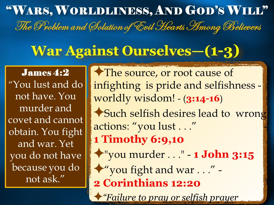 War Against Ourselves—( 1-3) ✦ The source, or root cause of infighting is pride and selfishness - worldly wisdom.