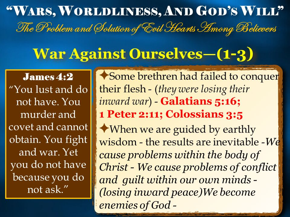 War Against Ourselves—( 1-3) ✦ Some brethren had failed to conquer their flesh - ( they were losing their inward war ) - Galatians 5:16; 1 Peter 2:11; Colossians 3:5 ✦ When we are guided by earthly wisdom - the results are inevitable - We cause problems within the body of Christ - We cause problems of conflict and guilt within our own minds - (losing inward peace)We become enemies of God - W ARS, W ORLDLINESS, A ND G OD ' S W ILL The Problem and Solution of Evil Hearts Among Believers W ARS, W ORLDLINESS, A ND G OD ' S W ILL The Problem and Solution of Evil Hearts Among Believers James 4:2 You lust and do not have.