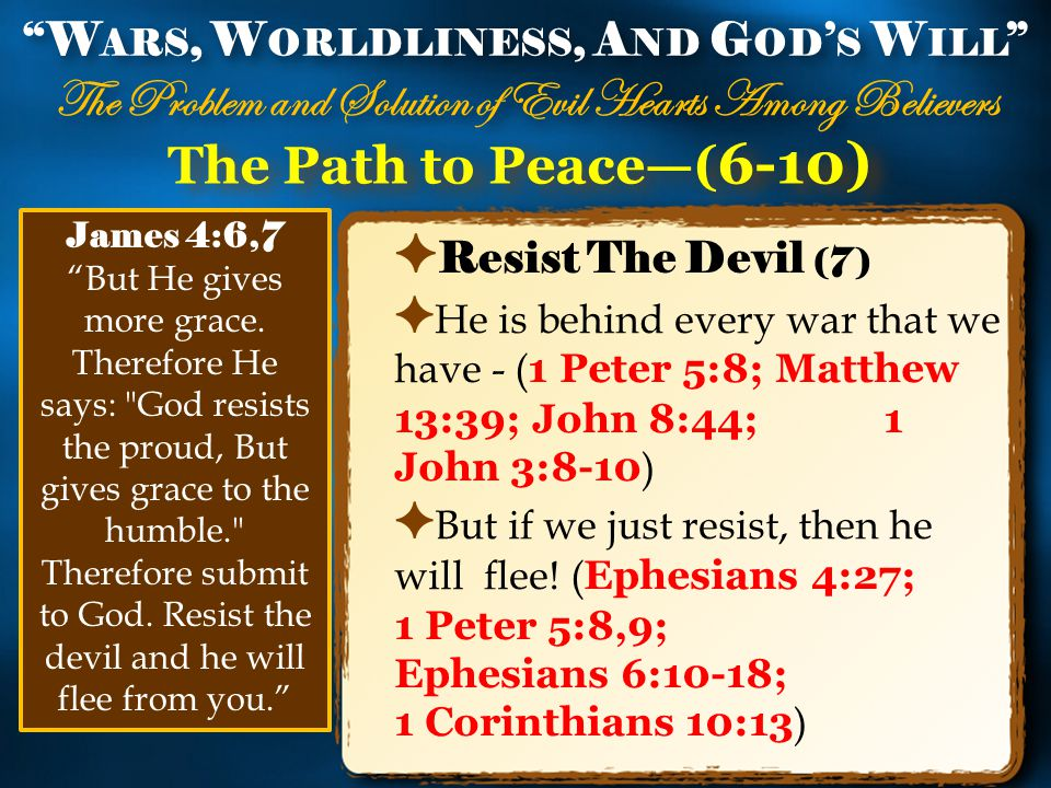 The Path to Peace—( 6-10) ✦ Resist The Devil (7) ✦ He is behind every war that we have - ( 1 Peter 5:8; Matthew 13:39; John 8:44; 1 John 3:8-10 ) ✦ But if we just resist, then he will flee.