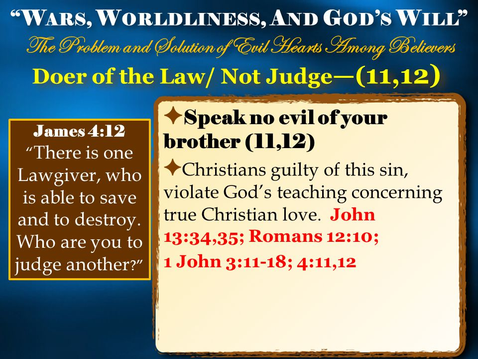 Doer of the Law/ Not Judge —( 11,12) ✦ Speak no evil of your brother (11,12) ✦ Christians guilty of this sin, violate God's teaching concerning true Christian love.