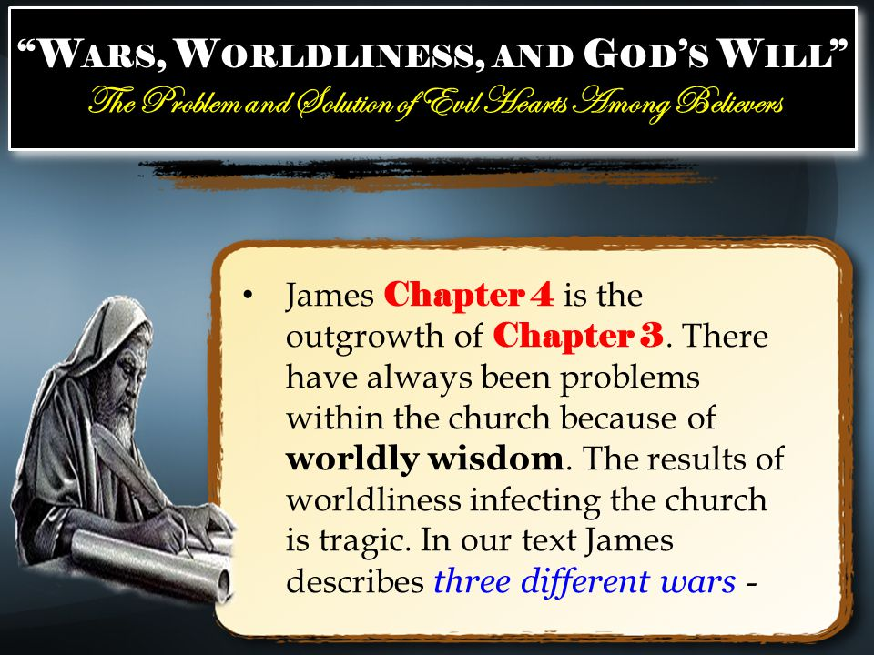 W ARS, W ORLDLINESS, AND G OD ' S W ILL The Problem and Solution of Evil Hearts Among Believers W ARS, W ORLDLINESS, AND G OD ' S W ILL The Problem and Solution of Evil Hearts Among Believers James Chapter 4 is the outgrowth of Chapter 3.
