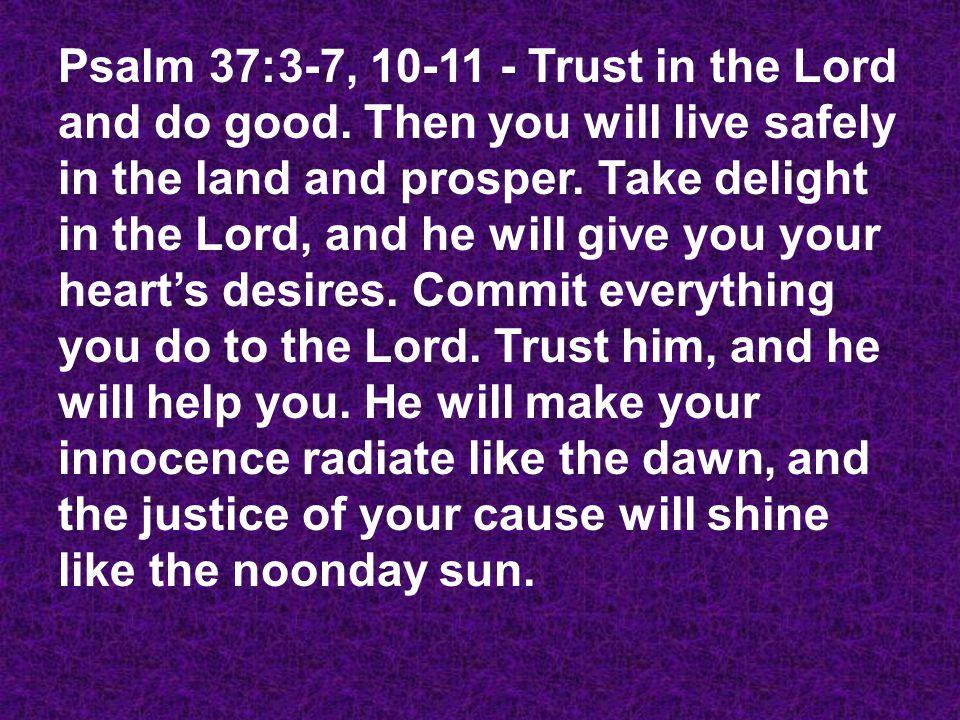 Psalm 37:3-7, 10-11 - Trust in the Lord and do good. Then you will live safely in the land and prosper. Take delight in the Lord, and he will give you