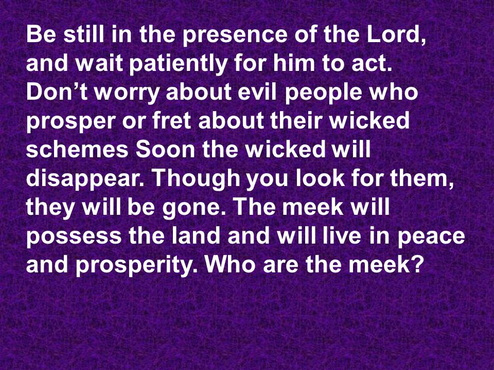 Be still in the presence of the Lord, and wait patiently for him to act. Don't worry about evil people who prosper or fret about their wicked schemes