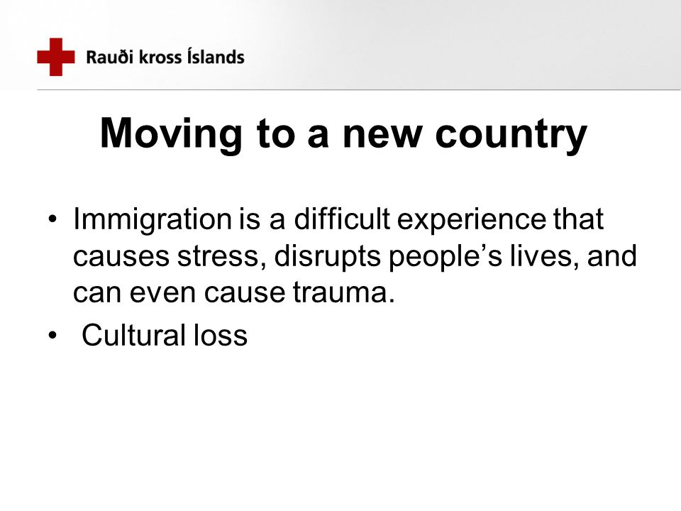 Moving to a new country Immigration is a difficult experience that causes stress, disrupts people's lives, and can even cause trauma. Cultural loss