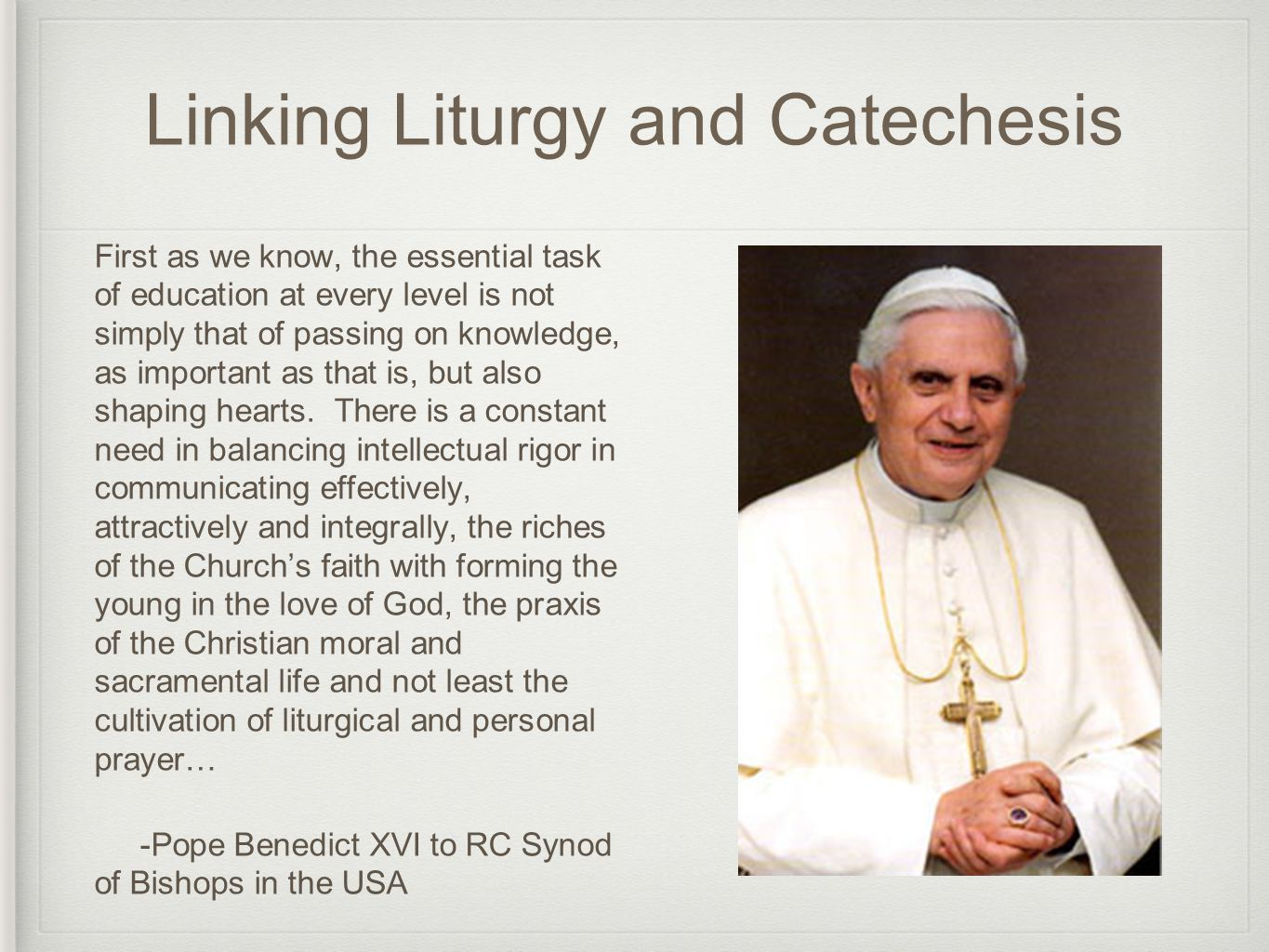 Linking Liturgy and Catechesis First as we know, the essential task of education at every level is not simply that of passing on knowledge, as important as that is, but also shaping hearts.