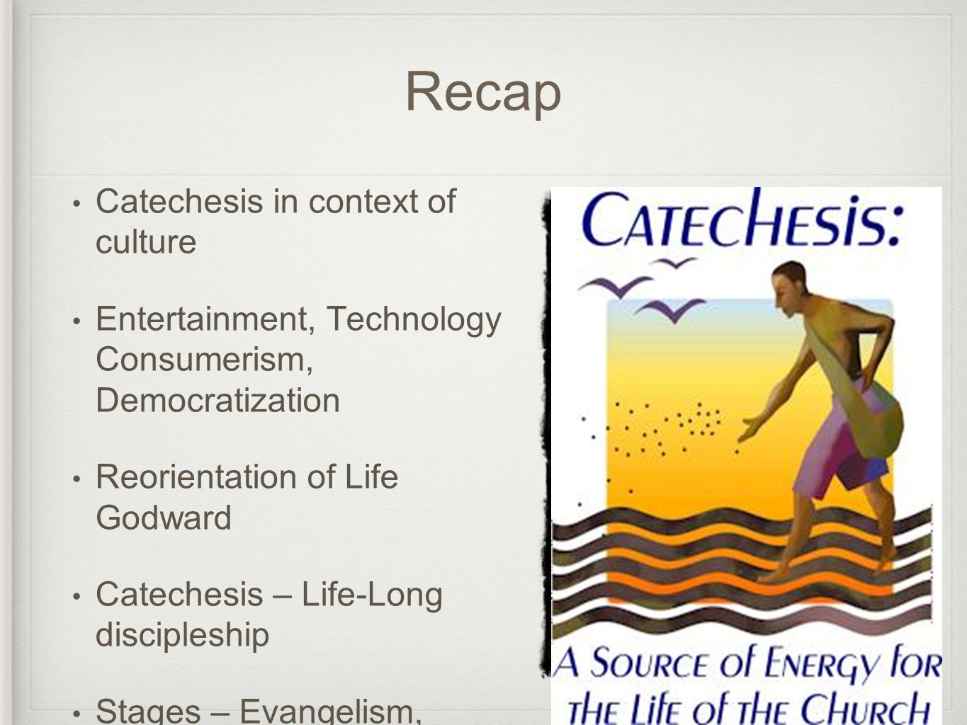 Recap Catechesis in context of culture Entertainment, Technology Consumerism, Democratization Reorientation of Life Godward Catechesis – Life-Long discipleship Stages – Evangelism, Initiation On-going Discipleship