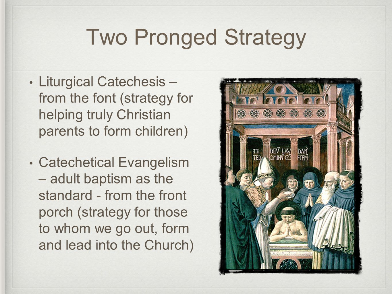 Two Pronged Strategy Liturgical Catechesis – from the font (strategy for helping truly Christian parents to form children) Catechetical Evangelism – adult baptism as the standard - from the front porch (strategy for those to whom we go out, form and lead into the Church)