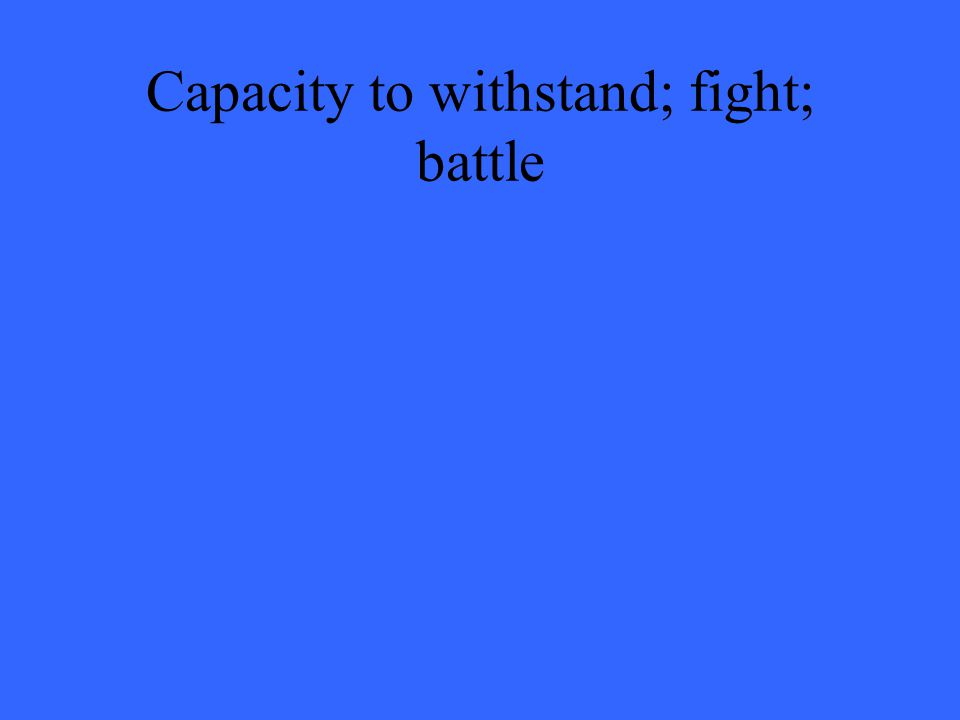 Capacity to withstand; fight; battle