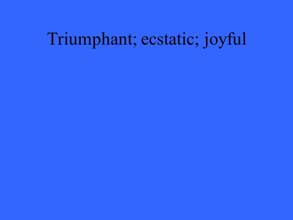 Triumphant; ecstatic; joyful