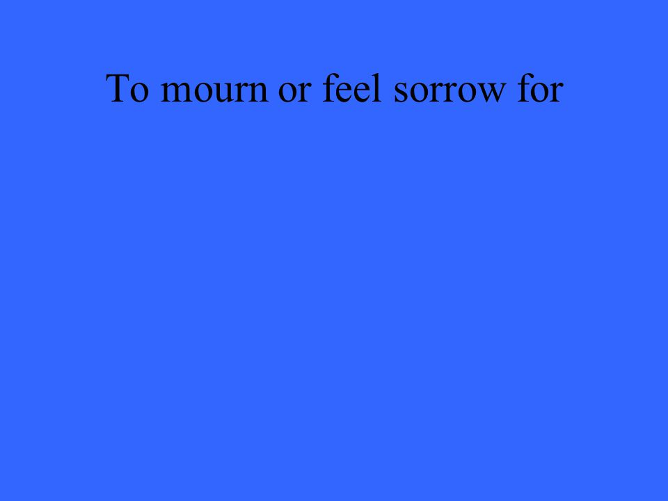 To mourn or feel sorrow for