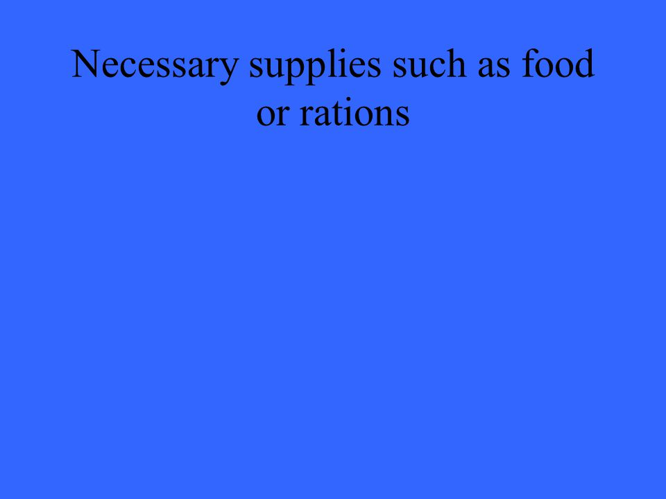 Necessary supplies such as food or rations