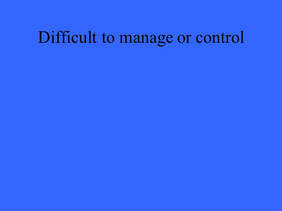 Difficult to manage or control