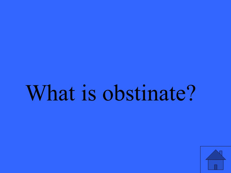 What is obstinate