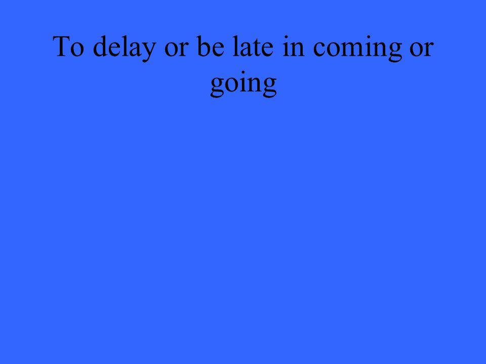 To delay or be late in coming or going