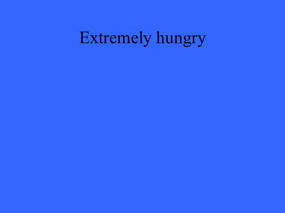 Extremely hungry