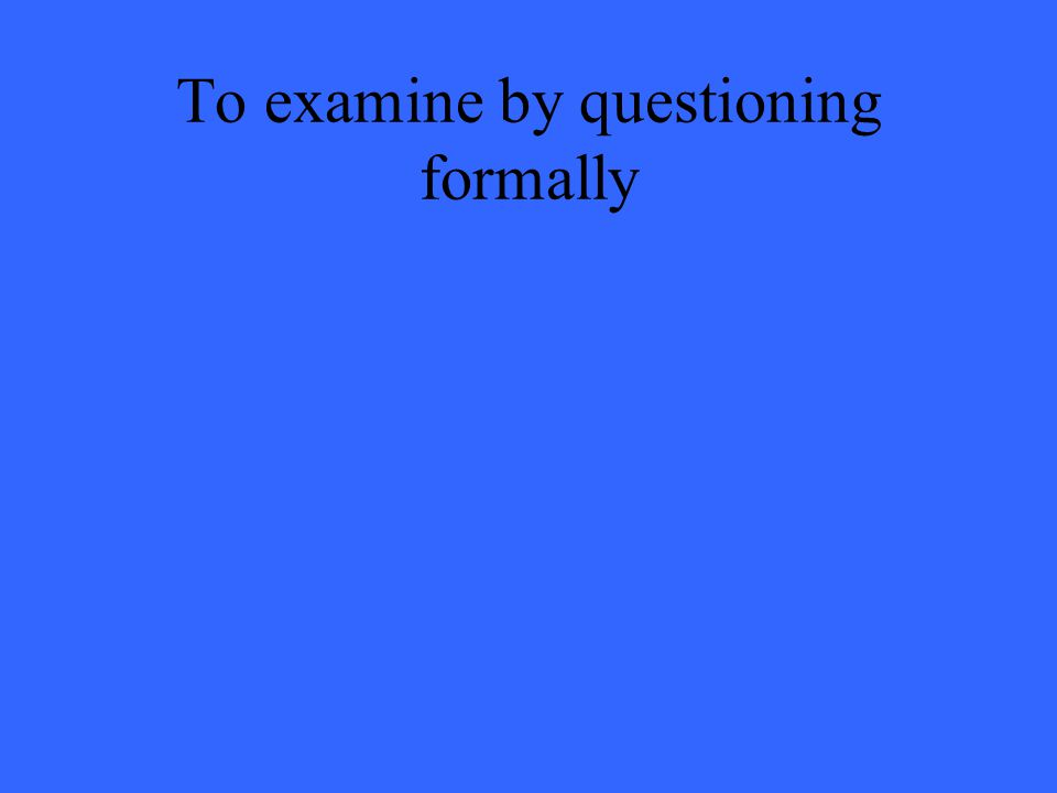 To examine by questioning formally