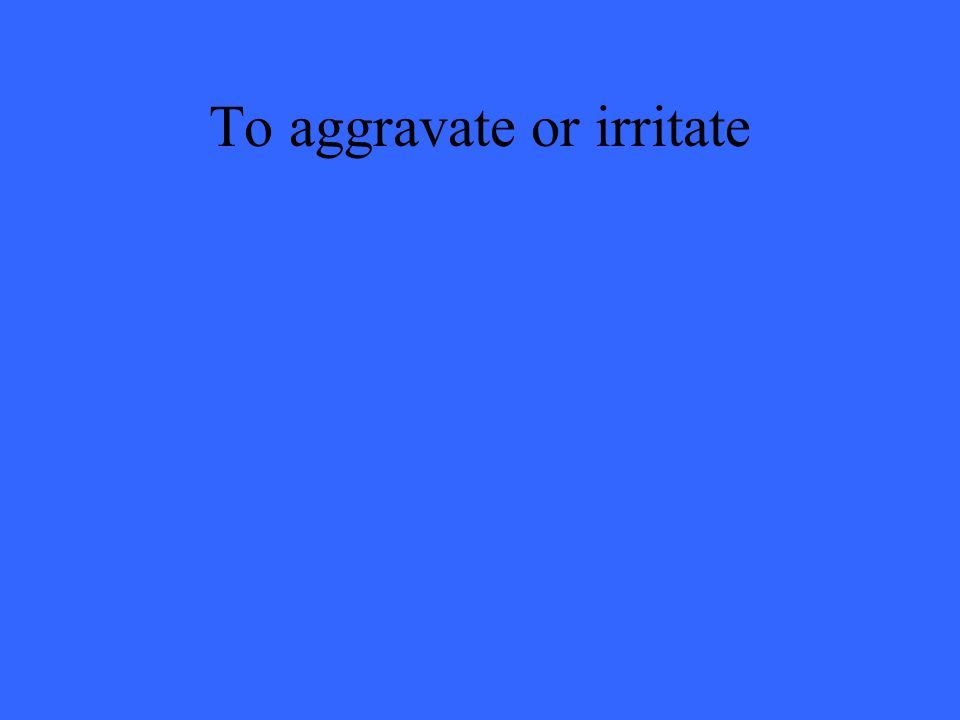 To aggravate or irritate