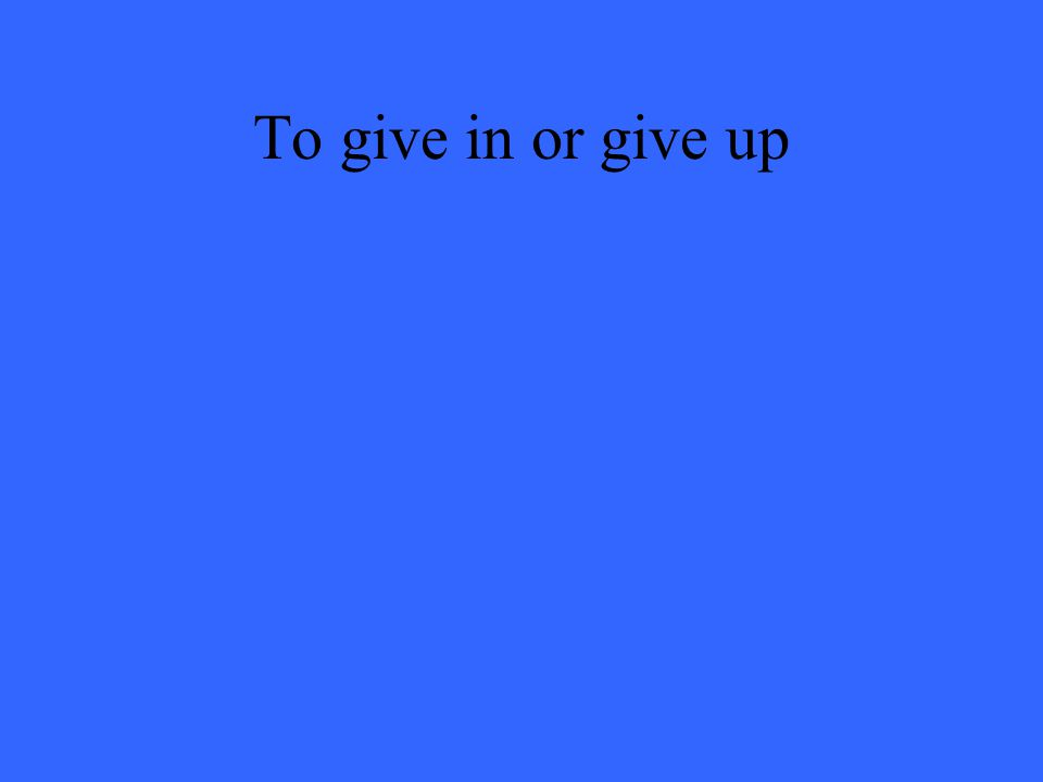 To give in or give up