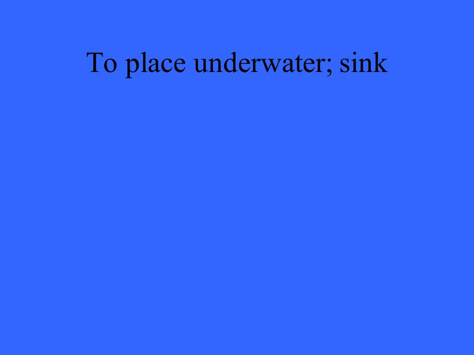 To place underwater; sink