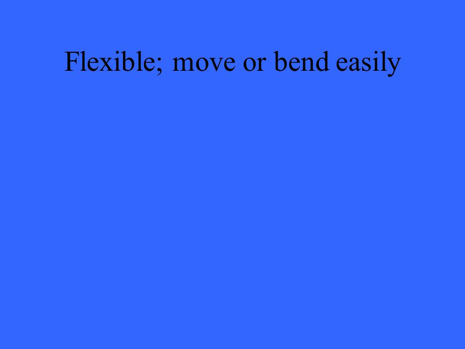 Flexible; move or bend easily