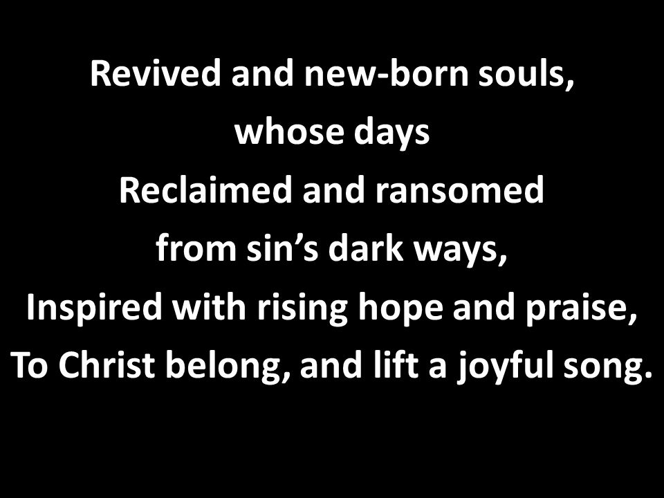Revived and new-born souls, whose days Reclaimed and ransomed from sin's dark ways, Inspired with rising hope and praise, To Christ belong, and lift a joyful song.