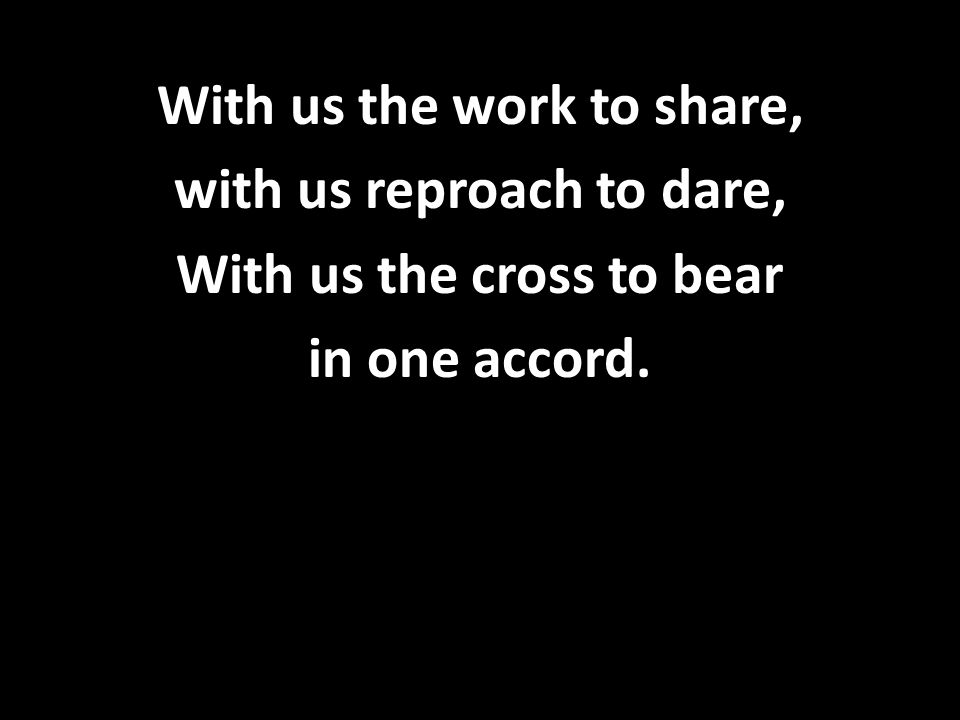 With us the work to share, with us reproach to dare, With us the cross to bear in one accord.