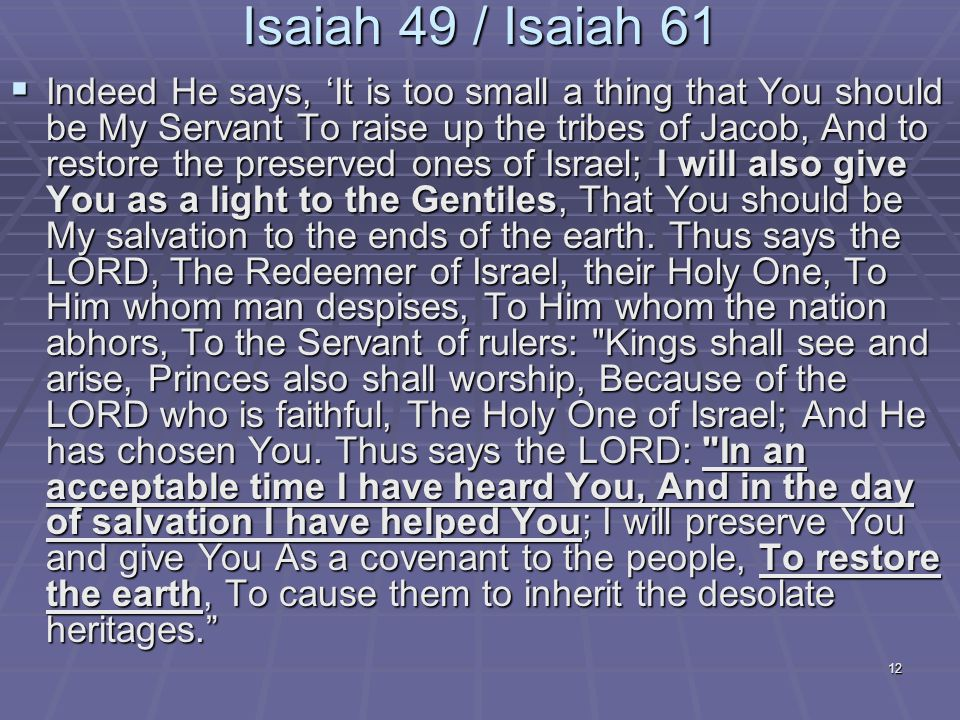 12 Isaiah 49 / Isaiah 61  Indeed He says, 'It is too small a thing that You should be My Servant To raise up the tribes of Jacob, And to restore the preserved ones of Israel; I will also give You as a light to the Gentiles, That You should be My salvation to the ends of the earth.