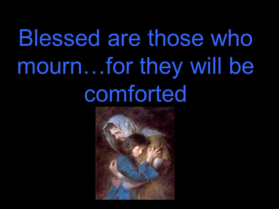 Blessed are those who mourn…for they will be comforted