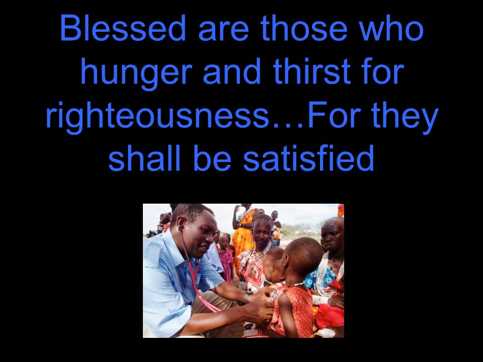 Blessed are those who hunger and thirst for righteousness…For they shall be satisfied
