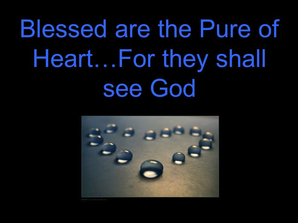 Blessed are the Pure of Heart…For they shall see God