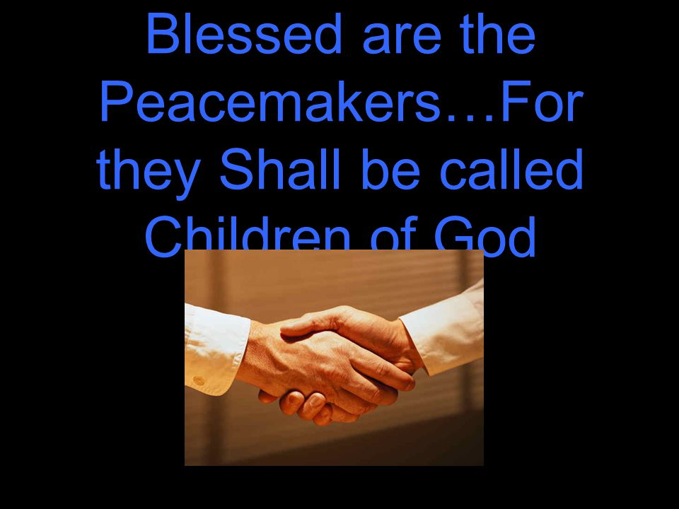 Blessed are the Peacemakers…For they Shall be called Children of God