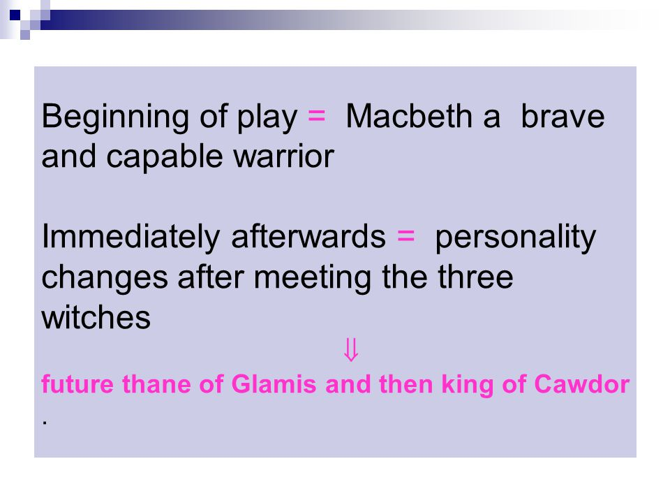 Beginning of play = Macbeth a brave and capable warrior Immediately afterwards = personality changes after meeting the three witches  future thane of Glamis and then king of Cawdor.