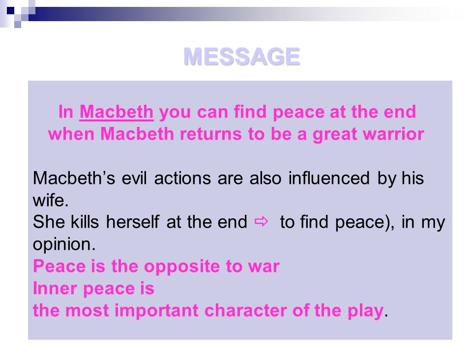 In Macbeth you can find peace at the end when Macbeth returns to be a great warrior Macbeth's evil actions are also influenced by his wife.