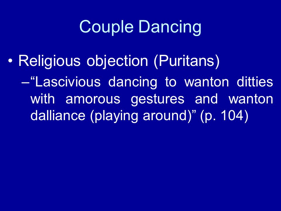Couple Dancing Religious objection (Puritans) – Lascivious dancing to wanton ditties with amorous gestures and wanton dalliance (playing around) (p.